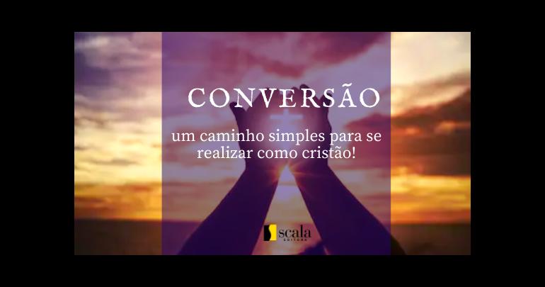 Conversão:caminho simples para se realizar como cristão!